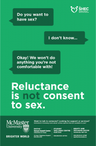 """Green poster with a text conversation on it. Person 1: """"Do you want to have sex?"""" Person 2: """"I don't know..."""" Person 1: """"Okay! We won't do anything you're not comfortable with!"""". Below the conversation, the following text is visible in large type: """"Reluctance is not consent to sex."""" The Student Health Education Centre logo is in the top right corner of the poster. Below the large text, the footer has the McMaster University Brighter World logo, as well as the following text: """"Want to talk to someone? Looking for support or services? Interested in knowing more about various options that are available to you? SACHA - Sexual Assault Centre (Hamilton & Area) 24 Hour Telephone Support 905.525.4162. Student Wellness Centre MUSC B101 905.525.9140 x27700. Equity and Inclusion Office University Hall 104 905.525.9140 x27581 equity@mcmaster.ca"""