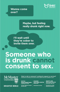 """A teal poster with a text conversation between two people. Person 1: """"Wanna come over?"""" Person 2: """"Maybe, but feeling really drunk right now."""" Person 1, thinking: """"I'll wait until they're sober to invite them over."""" Below the conversation, the following text is visible in large type: """"Someone who is drunk cannot consent to sex."""" The Student Health Education Centre logo is in the top right corner of the poster. Below the large text, the footer has the McMaster University Brighter World logo, as well as the following text: """"Want to talk to someone? Looking for support or services? Interested in knowing more about various options that are available to you? SACHA - Sexual Assault Centre (Hamilton & Area) 24 Hour Telephone Support 905.525.4162. Student Wellness Centre MUSC B101 905.525.9140 x27700. Equity and Inclusion Office University Hall 104 905.525.9140 x27581 equity@mcmaster.ca"""