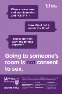 """Purple poster with a text conversation on it. Person 1: """"Wanna come over and watch movies and 'Chill'? ;)"""" Person 2: """"How about just a movie this time?"""" Person 1: I totally get that! Want me to grab popcorn?"""" Below the conversation is the follow text in large type: """"Going to someone's room is not consent to sex."""" The Student Health Education Centre logo is in the top right corner of the poster. Below the large text, the footer has the McMaster University Brighter World logo, as well as the following text: """"Want to talk to someone? Looking for support or services? Interested in knowing more about various options that are available to you? SACHA - Sexual Assault Centre (Hamilton & Area) 24 Hour Telephone Support 905.525.4162. Student Wellness Centre MUSC B101 905.525.9140 x27700. Equity and Inclusion Office University Hall 104 905.525.9140 x27581 equity@mcmaster.ca"""