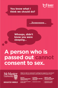 """Red poster with a text conversation on it. Person 1: """"You know what I think we should do?"""" Person 2: """"...Zzzzzzzzz..."""" Person 1, thinking: """"Whoops, didn't know you were sleeping..."""" Below the conversation is the following text in large type: """"A person who is passed out cannot consent to sex."""" The Student Health Education Centre logo is in the top right corner of the poster. Below the large text, the footer has the McMaster University Brighter World logo, as well as the following text: """"Want to talk to someone? Looking for support or services? Interested in knowing more about various options that are available to you? SACHA - Sexual Assault Centre (Hamilton & Area) 24 Hour Telephone Support 905.525.4162. Student Wellness Centre MUSC B101 905.525.9140 x27700. Equity and Inclusion Office University Hall 104 905.525.9140 x27581 equity@mcmaster.ca"""