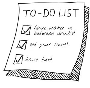 To do list: have water in between drinks, set your limit, and have fun!